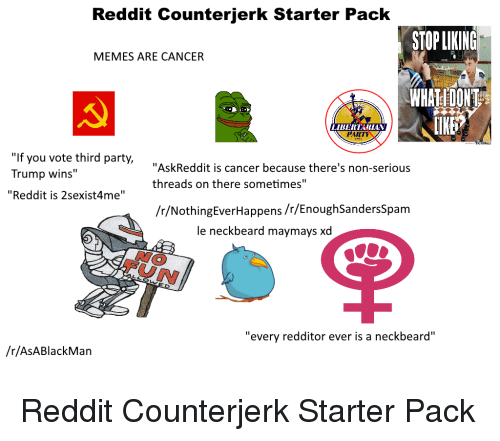 """Beard, Meme, and Memes: Reddit Counterjerk Starter Pack  STOPLIKING  MEMES ARE CANCER  WHAT DONT  LIBERTALAN  f you vote third party,  """"Ask Reddit is cancer because there's non-serious  Trump wins  threads on there sometimes""""  Reddit is 2sexist4me''  /r/NothingEver Happens/r/EnoughSandersSpam  le neck beard maymaysxd  """"every redditor ever is a neckbeard''  /r/ASA Black Man Reddit Counterjerk Starter Pack"""