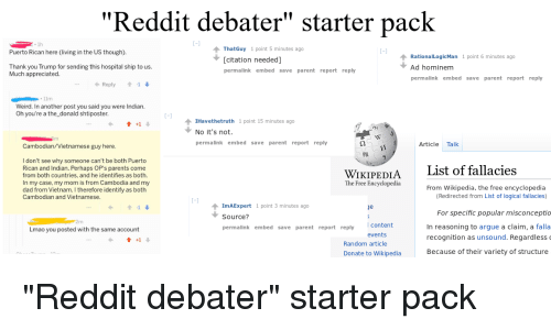 "Arguing, Dad, and Lmao: ""Reddit debater"" starter pack  ThatGuy 1 point 5 minutes ago  [citation needed]  permalink embed save parent report reply  Puerto Rican here (living in the US though)  RationalLogicMan 1 point 6 minutes ago  Ad hominem  permalink embed save parent report reply  Thank you Trump for sending this hospital ship to us.  Much appreciated  ← Reply  -1 ↓  Weird. In another post you said you were Indian.  Oh you're a the_donald shtiposter  1Havethetruth 1 point 15 minutes ago  No it's not  permalink embed save parent report reply  Cambodian/Vietnamese guy here  Article Talk  雓  I don't see why someone can't be both Puerto  Rican and Indian. Perhaps OP's parents come  from both countries, and he identifies as both  In my case, my mom is from Cambodia and my  dad from Vietnam. I therefore identify as both  Cambodian and Vietnamese  WIKIPEDIAList of fallacies  The Free Encyclopedia  From Wikipedia, the free encyclopedia  (Redirected from List of logical fallacies)  For specific popular misconceptio  In reasoning to argue a claim, a falla  recognition as unsound. Regardless  Because of their variety of structure  1mAExpert 1 point 3 minutes ago  Source?  permalink embed save parent report reply  Lmao you posted with the same account  events  會+1 ↓  Random article  Donate to Wikipedia"