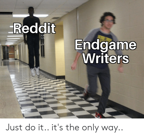 Just Do It, Reddit, and Endgame: Reddit  Endgame  Writers Just do it.. it's the only way..