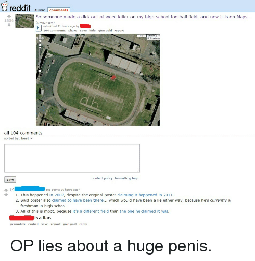 Dicks, Funny, and Reddit: reddit  FUNNY comments  So someone made a dick out of weed killer on my high school football field, and now it is on Maps  1356  imagur.com)  submitted 11 hours ago by  104 comments share  save hide give gold report  Show label  all 104 comments  sorted by: best  content policy formatting help  Save  188 points 10 hours ago  1. This happened in 2007, despite the original poster claiming it happened in 2011.  2. Said poster also claimed to have been there... which would have been a  lie either way, because he's currently a  freshman in high school  3. All of this is moot, because it's a different field than the one he claimed it was  is a liar.  permalink embed save report give gold reply OP lies about a huge penis.
