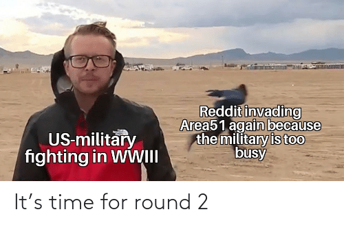 Reddit, Time, and Military: Reddit invading  Area51 again because  the military is too  busy  US-military  fighting in WWII It's time for round 2