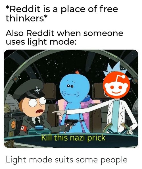 Reddit, Free, and Suits: *Reddit is a place of free  thinkers*  Also Reddit when someone  uses light mode:  Kill this nazi prick Light mode suits some people