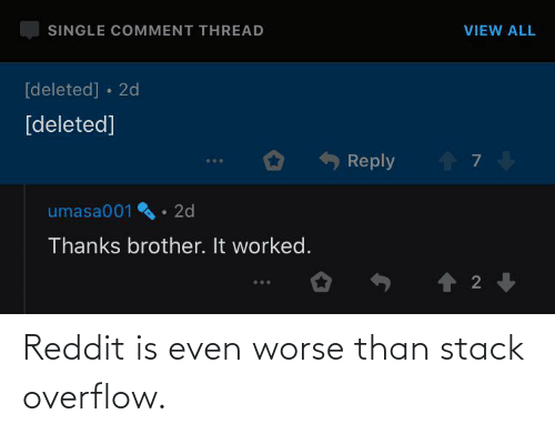 Reddit, Stack, and Stack Overflow: Reddit is even worse than stack overflow.