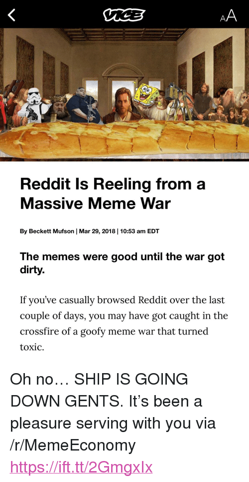 """Meme, Memes, and Reddit: Reddit Is Reeling from a  Massive Meme War  By Beckett Mufson   Mar 29, 2018   10:53 am EDT  The memes were good until the war got  dirty.  If you've casually browsed Reddit over the last  couple of days, you may have got caught in the  crossfire of a goofy meme war that turned  toxic. <p>Oh no&hellip; SHIP IS GOING DOWN GENTS. It's been a pleasure serving with you via /r/MemeEconomy <a href=""""https://ift.tt/2GmgxIx"""">https://ift.tt/2GmgxIx</a></p>"""