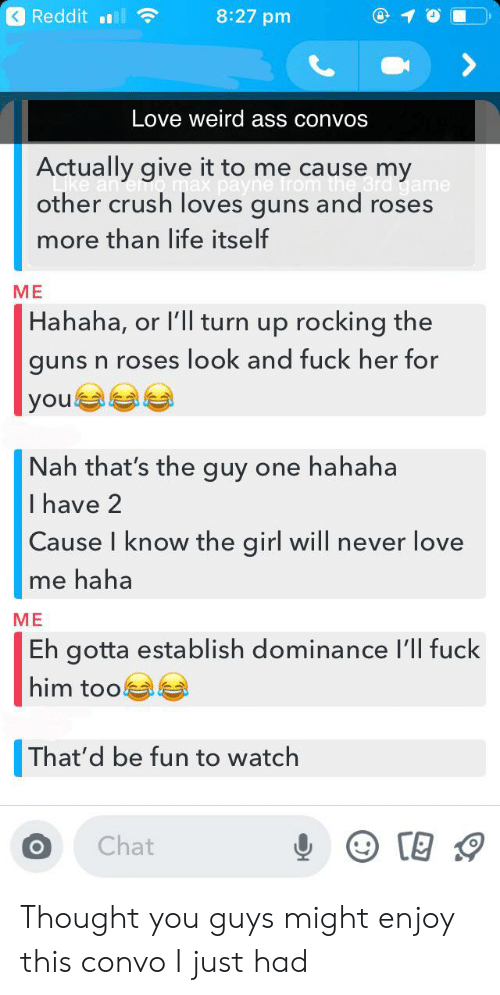 Ass, Crush, and Guns: Reddit l  8:27 pm  Love weird ass convos  Actually give it to me cause my  Pero max payne from the Grd game  other crush loves guns and roses  more than life itself  ME  Hahaha, or l'll turn up rocking the  guns n roses look and fuck her for  |you  Nah that's the guy one hahaha  I have 2  Cause I know the girl will never love  me haha  МЕ  Eh gotta establish dominance l'll fuck  him too  That'd be fun to watch  Chat Thought you guys might enjoy this convo I just had