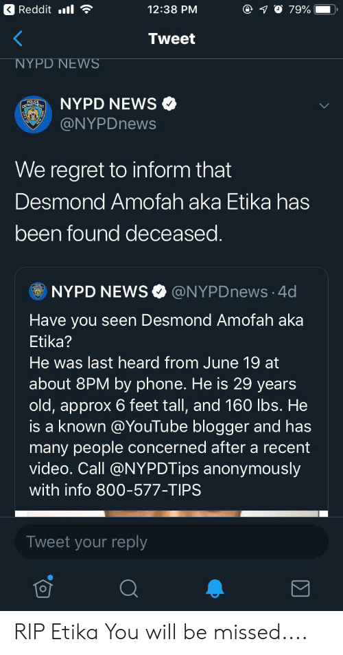 Blackpeopletwitter, Funny, and News: Reddit ll  12:38 PM  79%  Tweet  NYPD NEWS  NYPD NEWS  POLIC  DEPARTMENT  @NYPDnews  We regret to inform that  Desmond Amofah aka Etika has  been found deceased.  @NYPDnews 4d  NYPD NEWS  Have you seen Desmond Amofah aka  Etika?  He was last heard from June 19 at  about 8PM by phone. He is 29 years  old, approx 6 feet tall, and 160 lbs. He  is a known @YouTube blogger and has  many people concerned after a recent  video. Call @NYPDTips anonymously  C  with info 800-577-TIPS  Tweet your reply RIP Etika You will be missed....