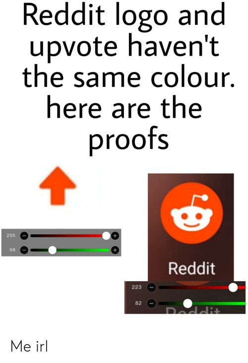 Reddit, Irl, and Me IRL: Reddit logo and  upvote haven't  the same colour.  here are the  proofs  255  68  Reddit  223  82 Me irl