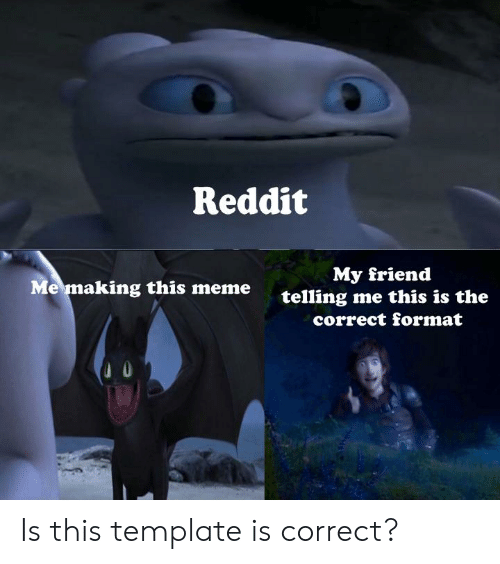Reddit My Friend Telling Me This Is the Me Making This Meme Correct