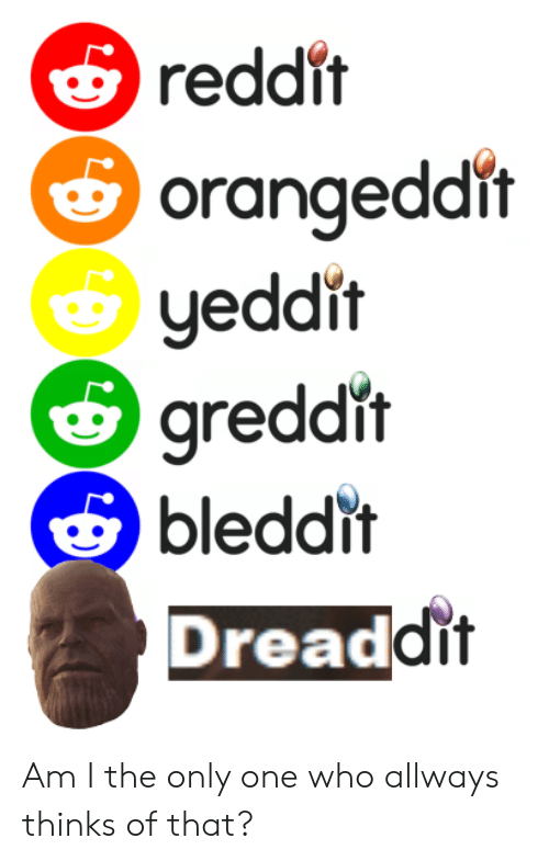Reddit Orangeddit Yeddit Greddit Bleddit Dreadc Dit Am I the Only