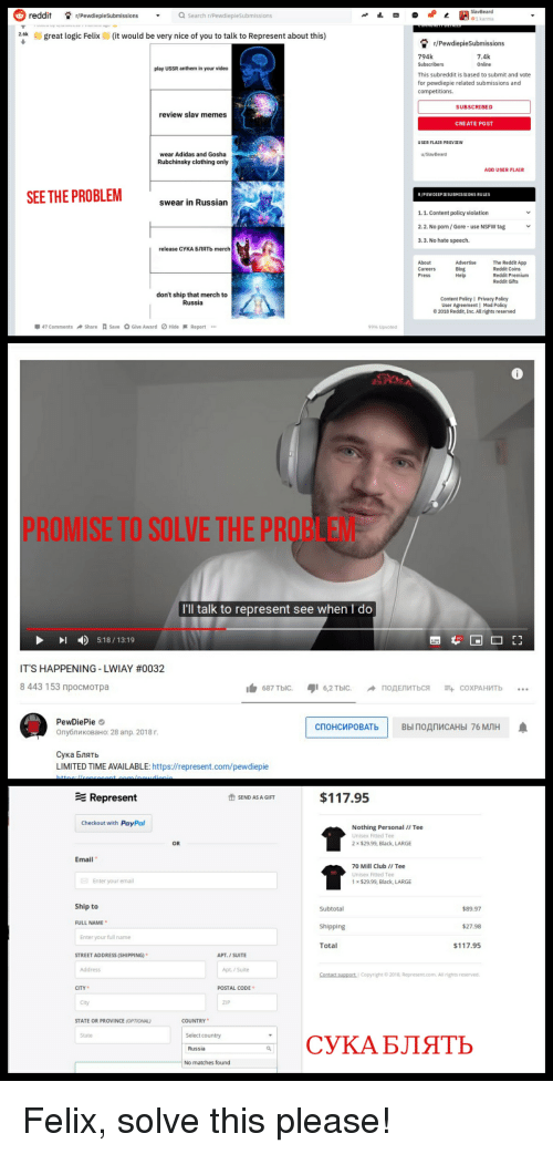 Adidas, Club, and Logic: reddit Pewdiepie SubmissionsQs  Q search r/PewdiepieSubmissions  1 karma  kgreat logic Felix(it would be very nice of you to talk to Represent about this)  r/PewdiepieSubmissions  794k  Subscribers  This subreddit is based to submit and vote  for pewdiepie related submissions and  competitions  7.4k  Online  play USSR anthem in your video  SUBSCRIBED  review slav memes  CREATE POST  USER FLAIR PREVIEW  wear Adidas and Gosha  Rubchinsky clothing only  ADD USER FLAIR  SEE THE PROBLEM  R/PEWDIEPIESUBMISSIONS RULES  swear in Russian  1.1. Content policy violation  2.2. No porn/Gore- use NSFW tag  3.3. No hate speech.  release СУКА БЛЯТЬ merch  The Reddit App  Reddit Coins  Reddit Premium  Reddit Gifts  About  Blog  Press  don't ship that merch to  Russia  Content PolicyI Privacy Policy  User Agreement | Mod Policy  2018 Reddit, Inc. All rights reserved  47 Comments Share Save O Give Award Hide-Report  99% Upvoted  PROMISE TO SOLVE THE PROB  I'll talk to represent see when I do  518/13:19  IT'S HAPPENING-LWIAY #0032  8 443 153 просмотра  白  687 тыс.  16,2 тыс.  подЕЛИТЬСЯ  斗СОХРАНИТЬ  PewDiePie  Опубликовано: 28 апр. 2018 г  СПОНСИРОВАТЬ |  ВЫ ПОДПИСАНЫ 76 МЛН  Сука Блять  LIMITED TIME AVAILABLE: https://represent.com/pewdiepie  Represent  $117.95  SEND AS A GIFT  Checkout with PayPa  Nothing Personal/I Tee  Unisex Fitted Tee  2 $29.99, Black, LARGE  OR  Email  70 Mill Club /I Tee  Unisex Fitted Tee  x$29.99, Black, LARGE  Enter your email  Ship to  Subtotal  $89.97  FULL NAME  Shipping  $27.98  Enter your full name  Total  117.95  STREET ADDRESS (SHIPPING)  APT. I SUITE  Address  Apt./ Suite  Contact support Copyright 0 2018 Represent.com.All rights reserved  CITY  POSTAL CODE  City  ZIP  STATE OR PROVINCE (OPTIONAL)  COUNTRY  State  Select country  СУКА БЛЯТЬ  Russia  No matches found