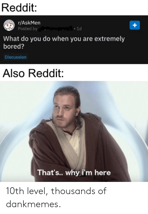 Bored, Reddit, and Dank Memes: Reddit:  r/AskMen  Posted by  1d  What do you do when you are extremely  bored?  Discussion  Also Reddit:  That's.. why i'm here 10th level, thousands of dankmemes.