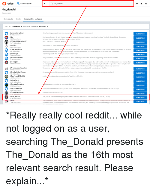 "Community, Energy, and Fall: reddit Search Results  Q The_Donald  the donald  Search results  Best resultsPosts  Communities and users  SORT BY RELEVANCE ▼ COMMUNITIES FROM ALL TIME ▼  r/unpopularopinion  294k Subscribers  r/de  152k Subscribers  r/COMPLETEANARCHY  70.7k Subscribers  r/politics  4.5m Subscribers  r/InternetHitlers  4.4k Subscribers  r/sadcringe  428k Subscribers  r/SubredditDrama  432k Subscribers  r/teenagers  929k Subscribers  Got a burning unpopular opinion you want t share? Spark some discussions!  SUBSCRIBE  Das Sammelbecken für alle Deutschspragler, hauptsächlich auf Deutsch, manchmal auch auf Englisch. Deutschland, Österreich,  Schweiz, Liechtenstein, Luxemburg und den einen Belgier  Just... The most *Complete* Anarchy  SUBSCRIBE  SUBSCRIBE  r/Politics is for news and discussign about U.S. politics.  SUBSCRIBE  Have you recently read a comrgent or post on the internet that is especially Hitleresque? Good examples would be extremely racist rants  or calling for genocide and for ced deportations. If so you might have spotted an Internet Hitler in the wild. Post it here  /r/sadcringe: stuff that makes you cringe in a sad way  SUBSCRIBE  SUBSCRIBE  The place where peoplean come and talk about reddit fights and other dramatic happenings from other subreddits  SUBSCRIBE  r/teenagers is the bi gest community forum run by teenagers for teenagers. Our subreddit is primarily for discussions and memes that  an average teenag r would enjoy to discuss about. We do not have any age-restriction in place but do keep in mind this is targeted for  users between the ages of 13 to 19. Parents, teachers, and the like are welcomed to participate and ask any questions!  Welcome to prymature celebration! Where cocky people show us that pride cometh before the fall  SUBSCRIBE  r/Prematurecelebration  370k Subscribers  r/TheRightcantMeme  7.5k Subscribers  /TopMindsOfReddit  142k Subscribers  r/mistyfront  16.5k Subscribers  r/ComedyCemetery  495k Subscribers  r/Fuckthealtright  104k Subscribers  r/ChapoTrapHouse  SUBSCRIBE  Have you sen the fabled memeing skills of the right? Showcase those nuanced and informative memes here!  SUBSCRIBE  A subregdit dedicated to showcasing the Top Minds of Reddit.  SUBSCRIBE  SUBSCRIBE  syuff that was intended to be humorous, but...isn't  A subreddit dedicated to shitting on the racist, misogynist, anti-Semitic, adolescent clusterfuck known as the ""Alt-Right""  Chapo Trap House is a podcast  The_Donald is a never-ending rally dedicated to the 45th President of the United States, Donald J. Trump  SUBSCRIBE  SUBSCRIBE  SUBSCRIBE  r/The Donald  697k Subscribers  SUBSCRIBE  SUBSCRIBE  114k Subscribers  Note well: this is not intended to be just another Anti-Trump circle-jerk. Please try to focus your energy on productive action. Also, feel"