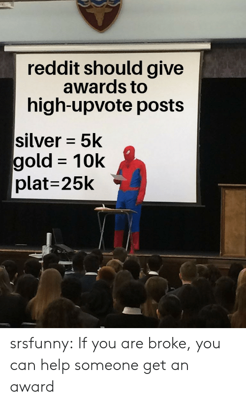 Reddit, Tumblr, and Blog: reddit should give  awards to  high-upvote posts  silver 5k  gold 10k  plat=25k srsfunny:  If you are broke, you can help someone get an award