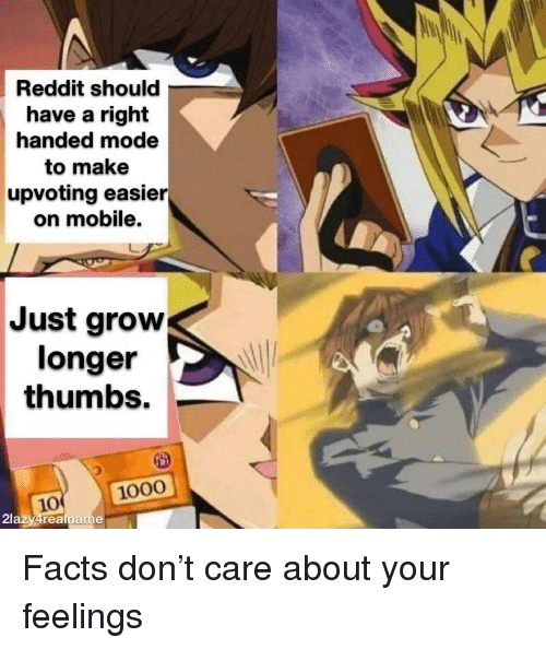 Facts, Reddit, and Mobile: Reddit should  have a right  handed mode  to make  upvoting easier  on mobile.  Just grow  longer  thumbs.  1000  10  2lazy4realna Facts don't care about your feelings