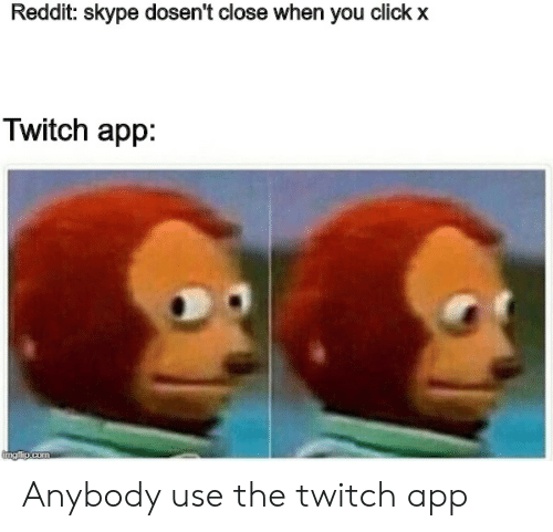 Click, Reddit, and Twitch: Reddit: skype dosent close when you click x  Twitch app: Anybody use the twitch app