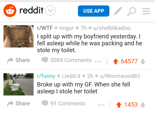 Funny, Reddit, and Wtf: reddit  USE APP  r/WTF imgur 7h u/shelblikadoo  I split up with my boyfriend yesterday. I  fell asleep while he was packing and he  stole my toilet.  Share 5089 Comments  64577  r/funny i.redd.it 2h u/Wormwood65  Broke up with my GF. When she fell  asleep I stole her toilet  Share91 Comments...  1453