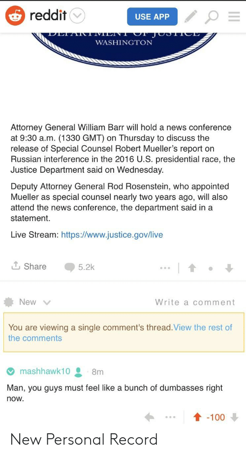News, Reddit, and Justice: reddit  USE APP  WASHINGTON  Attorney General William Barr will hold a news conference  at 9:30 a.m. (1330 GMT) on Thursday to discuss the  release of Special Counsel Robert Mueller's report on  Russian interference in the 2016 U.S. presidential race, the  Justice Department said on Wednesday  Deputy Attorney General Rod Rosenstein, who appointed  Mueller as special counsel nearly two years ago, will also  attend the news conference, the department said in a  statement.  Live Stream: https:l//www.justice.gov/live  Share  5.2k  New  Write a comment  You are viewing a single comment's thread.View the rest of  the comments  mashhawk10  8m  Man, you guys must feel like a bunch of dumbasses right  now  ↑-100 New Personal Record