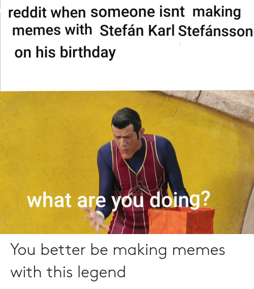 Reddit When Someone Isnt Making Memes With Stefán Karl Stefánsson on