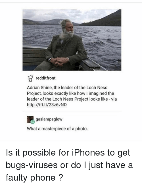 Ironic, Phone, and Http: redditfront  Adrian Shine, the leader of the Loch Ness  Project, looks exactly like how I imagined the  leader of the Loch Ness Project looks like via  http://ift.tt/23z6vND  吧gaslampsglow  What a masterpiece of a photo. Is it possible for iPhones to get bugs-viruses or do I just have a faulty phone ?