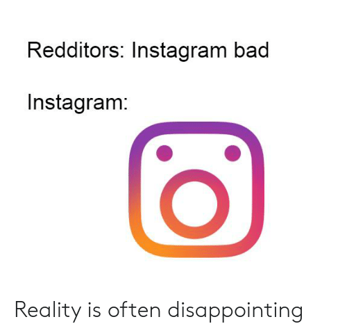 Bad, Instagram, and Reddit: Redditors: Instagram bad  Instagram: Reality is often disappointing