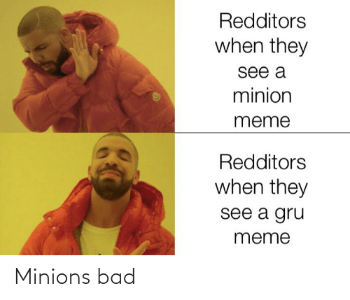 Bad, Meme, and Gru: Redditors  when they  see a  minion  meme  Redditors  when they  see a gru  meme Minions bad