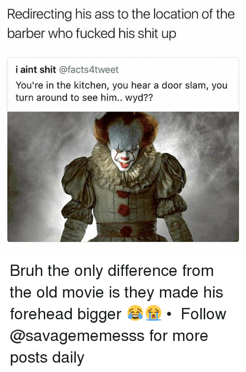 Ass, Barber, and Bruh: Redirecting his ass to the location of the  barber who fucked his shit up  i aint shit @facts4tweet  You're in the kitchen, you hear a door slam, you  ?7 Bruh the only difference from the old movie is they made his forehead bigger 😂😭 • ➫➫ Follow @savagememesss for more posts daily
