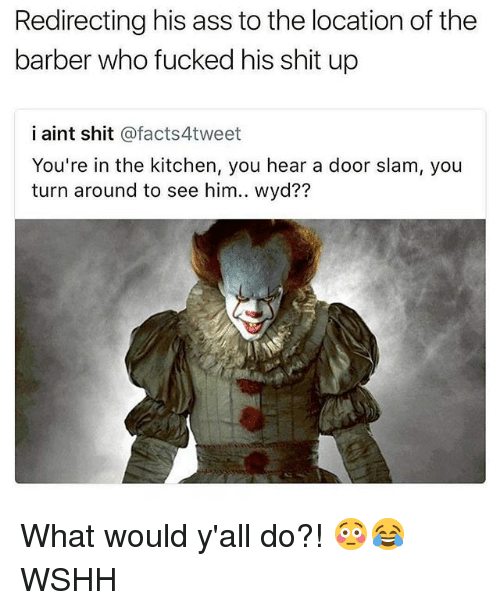 Ass, Barber, and Memes: Redirecting his ass to the location of the  barber who fucked his shit up  i aint shit @facts4tweet  You're in the kitchen, you hear a door slam, you  turn around to see him.. wyd?? What would y'all do?! 😳😂 WSHH