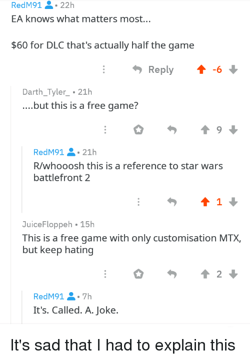 Facepalm, Star Wars, and The Game: RedM91.22h  EA knows what matters most...  $60 for DLC that's actually half the game  Reply6  Darth_Tyler.21h  ....but this is a free game?  RedM91 21h  R/whooosh this is a reference to star wars  battlefront 2  JuiceFloppeh 15h  This is a free game with only customisation MTX,  but keep hating  2  RedM91 7h  It's. Called. A. Joke.