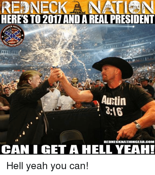 Memes, Redneck, and 🤖: REDNECK ANATEN  HERE'S TO 2017 AND AREAL PRESIDENT  CKNAT  Autin  REDNECKNATIONGEAR.COM  CAN I GET A HELL YEAH! Hell yeah you can!