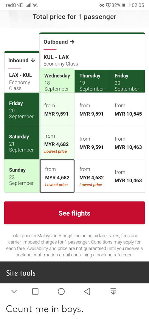 Friday, Taxes, and Booking: redONE .l  32%  02:05  Total price for 1 passenger  Outbound  KUL LAX  Economy Class  Inbound  LAX - KUL  Wednesday  Thursday  Friday  Economy  Class  18  19  20  September  September  September  Friday  from  from  from  20  MYR 10,545  MYR 9,591  MYR 9,591  September  from  Saturday  from  from  MYR 4,682  21  MYR 10,463  MYR 9,591  September  Lowest price  from  from  Sunday  from  22  MYR 4,682  MYR 4,682  MYR 10,463  September  Lowest price  Lowest price  See flights  Total price in Malaysian Ringgit, including airfare, taxes, fees and  carrier-imposed charges for 1 passenger. Conditions may apply for  each fare. Availability and price are not guaranteed until you receive a  booking confirmation email containing a booking reference.  Site tools Count me in boys.