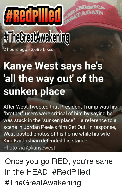 """Head, Kanye, and Kim Kardashian:  #RedPilled  AGAIN  TheGreatdwakening  2 hours ago 2,685 Likes  Kanye West says he's  all the way out' of the  sunken place  After West Tweeted that President Trump was his  """"brother"""" users were critical of him by saying he  was stuck in the """"sunken place"""" a reference to a  scene in Jordan Peele's film Get Out. In response,  West posted photos of his home while his wife  Kim Kardashian defended his stance.  Photo via @kanyewest Once you go RED,  you're sane in the HEAD. #RedPilled #TheGreatAwakening"""
