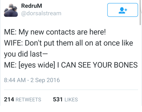 Bones, Wife, and Once: RedruM  @dorsalstream  ME: My new contacts are here!  WIFE: Don't put them all on at once like  you did last  ME: leyes wide] I CAN SEE YOUR BONES  8:44 AM - 2 Sep 2016  214 RETWEETS  531 LIKES