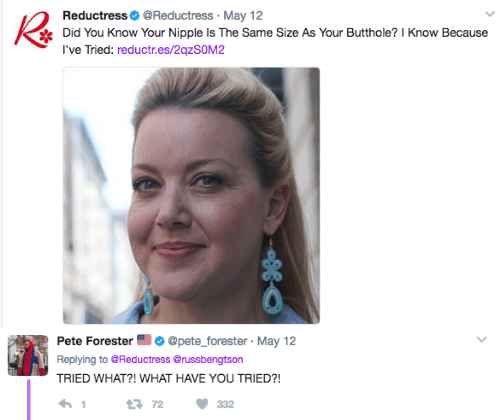 May, Did, and You: ReductressReductress. May 12  Did You Know Your Nipple Is The Same Size As Your Butthole? I Know Because  Tli reductr.es/2qzSOM2   Pete Forester@pete_forester May 12  Replying to @Reductress@russbengtson  TRIED WHAT?! WHAT HAVE YOU TRIED?!  3 72 332