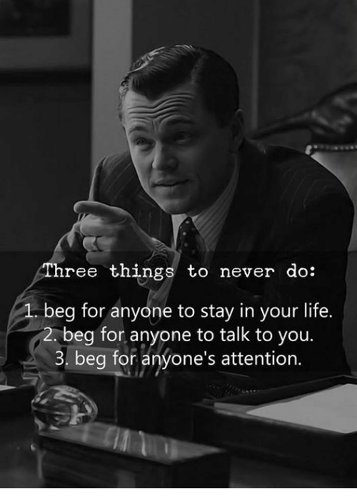 Life, Never, and You: ree things to never do:  beg for anyone to stay in your life.  2. beg for, anyone to talk to you.  3. beg for anyone's attention.