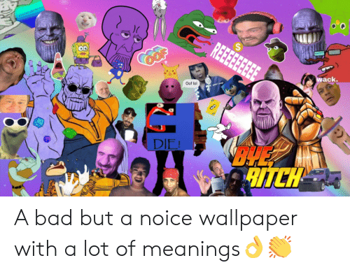 Bad, Lol, and Wallpaper: REEE  OP  wack.  Oof lol  BYE  DIE! A bad but a noice wallpaper with a lot of meanings👌👏