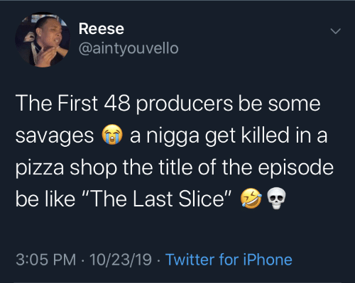 "Be Like, Iphone, and Pizza: Reese  @aintyouvello  The First 48 producers be some  a nigga get killed in a  savages  pizza shop the title of the episode  be like ""The Last Slice""  3:05 PM · 10/23/19 · Twitter for iPhone"