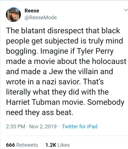 Ipad, Twitter, and Tyler Perry: Reese  @ReeseMode  The blatant disrespect that black  people get subjected is truly mind  boggling. Imagine if Tyler Perry  made a movie about the holocaust  and made a Jew the villain and  wrote in a nazi savior. That's  literally what they did with the  Harriet Tubman movie. Somebody  need they ass beat.  2:35 PM · Nov 2, 2019 · Twitter for iPad  1.2K Likes  666 Retweets