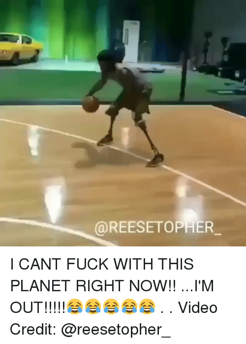 Memes, Fuck, and Video: @REESETOPHER I CANT FUCK WITH THIS PLANET RIGHT NOW!! ...I'M OUT!!!!!😂😂😂😂😂 . . Video Credit: @reesetopher_