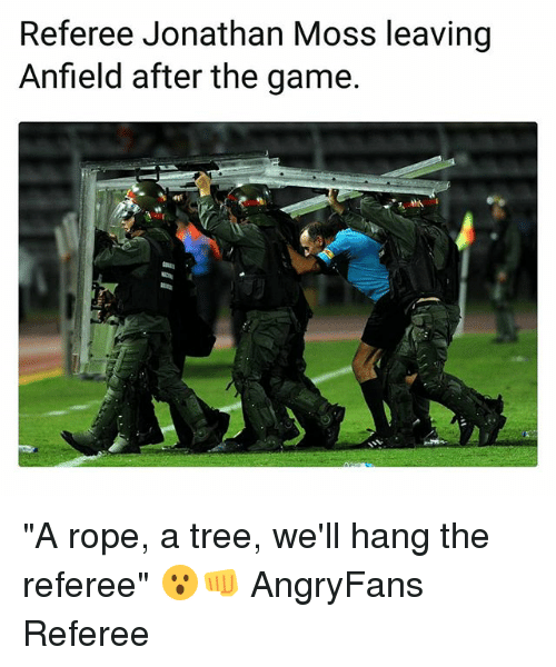 """Memes, The Game, and Game: Referee Jonathan Moss leaving  Anfield after the game """"A rope, a tree, we'll hang the referee"""" 😮👊 AngryFans Referee"""