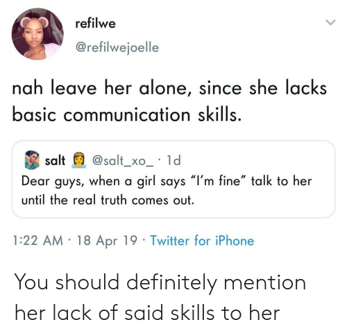 "Being Alone, Definitely, and Iphone: refilwe  @refilwejoelle  nah leave her alone, since she lacks  basic communication skills  salt@salt_xo_ ld  Dear guys, when a girl says ""l'm fine"" talk to her  until the real truth comes out  1:22 AM 18 Apr 19 Twitter for iPhone You should definitely mention her lack of said skills to her"
