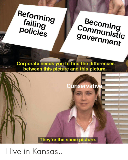 Live, Conservative, and Government: Reforming  failing  policies  Becoming  Communistic  government  Corporate needs you to find the differences  between this picture and this picture.  Conservative  They're the same picture. I live in Kansas..