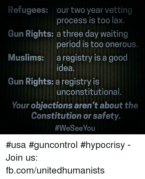 Memes, Hypocrisy, and 🤖: Refugees:  our two year vetting  process is too lax.  Gun Rights: a three day waiting  period is too onerous.  Muslims: a registry is a good  idea  Gun Rights: a registry is  unconstitutional  Your objections aren't about the  Constitution or safety.  #We See You #usa #guncontrol #hypocrisy - Join us: fb.com/unitedhumanists
