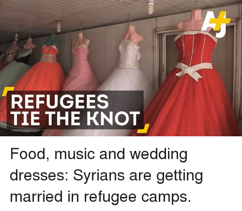Memes, Dress, and Dresses: REFUGEES  TIE THE KNOT Food, music and wedding dresses: Syrians are getting married in refugee camps.