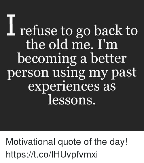 Going Back To My Old Ways Quotes: Refuse To Go Back To The Old Me I'm Becoming A Better