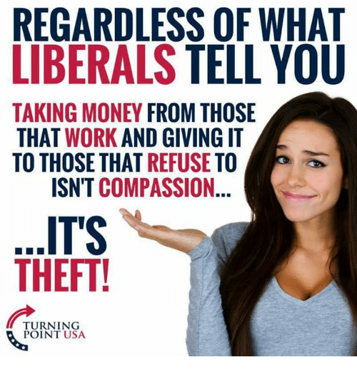 Memes, Money, and Work: REGARDLESS OF WHAT  LIBERALS TELL YOU  TAKING MONEY FROM THOSE  THAT WORK AND GIVING IT  TO THOSE THAT REFUSE TO  ISN'T COMPASSION.  ITS  THEFT!  TURNING  POINT USA