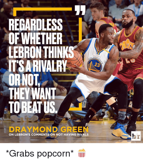 Draymond Green, Sports, and Lebron: REGARDLESS  OFWHETHER  LEBRON THINK  OLDEN  ITSA RIVALRY  23  ORNOT  THEY WANT  TOBEATUS  DRAYMOND GREEN  ON LEBRON'S COMMENTS ON NOT HAVING RIVALS *Grabs popcorn* 🍿
