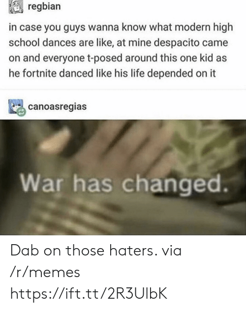 Life, Memes, and School: regbian  in case you guys wanna know what modern high  school dances are like, at mine despacito came  on and everyone t-posed around this one kid as  he fortnite danced like his life depended on it  canoasregias  War has changed. Dab on those haters. via /r/memes https://ift.tt/2R3UlbK