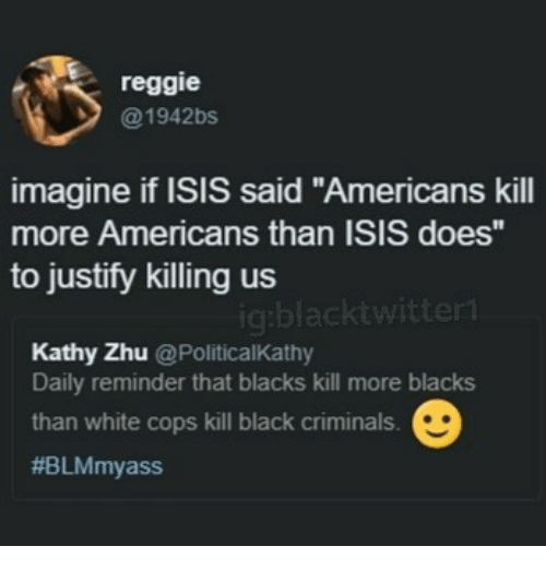 "Isis, Memes, and Reggie: reggie  @1942bs  imagine if ISIS said ""Americans kill  more Americans than ISIS does  to justify killing us  gblacktwittert  Kathy Zhu @PoliticalKathy  Daily reminder that blacks kill more blacks  than white cops kill black criminals."