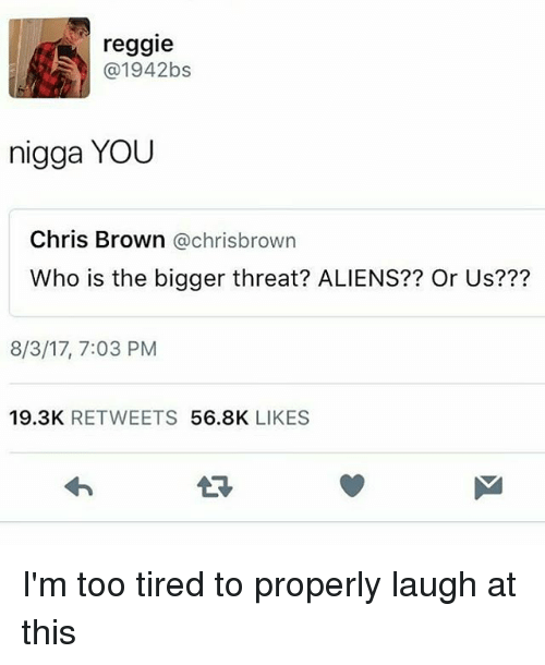 Chris Brown, Memes, and Reggie: reggie  @1942bs  nigga YOU  Chris Brown @chrisbrown  Who is the bigger threat? ALIENS?? Or Us???  8/3/17, 7:03 PM  19.3K RETWEETS 56.8K LIKES I'm too tired to properly laugh at this