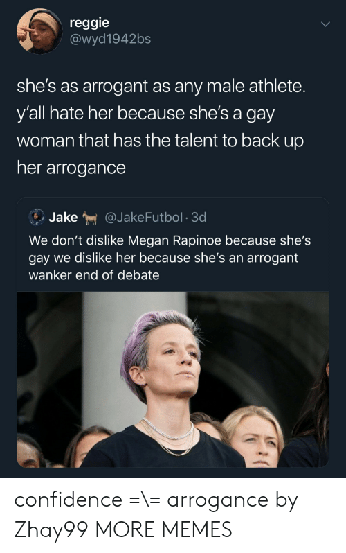 Confidence, Dank, and Megan: reggie  @wyd1942bs  she's as arrogant as any male athlete.  y'all hate her because she's a gay  woman that has the talent to back up  her arrogance  Jake  @JakeFutbol 3d  We don't dislike Megan Rapinoe because she's  gay we dislike her because she's an arrogant  wanker end of debate confidence =\= arrogance by Zhay99 MORE MEMES